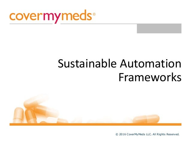 Sustainable Automation Frameworks © 2016 CoverMyMeds LLC. All Rights Reserved.
