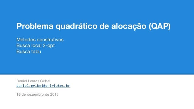 Problema quadrático de alocação (QAP) Métodos construtivos Busca local 2-opt Busca tabu  Daniel Lemes Gribel daniel.gribel...