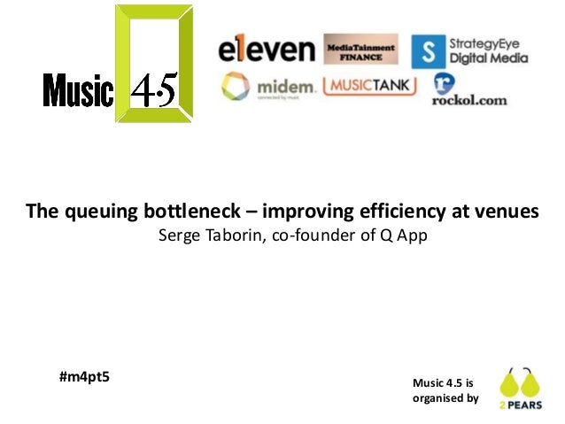 Music 4.5 is organised by #m4pt5 The queuing bottleneck – improving efficiency at venues Serge Taborin, co-founder of Q App