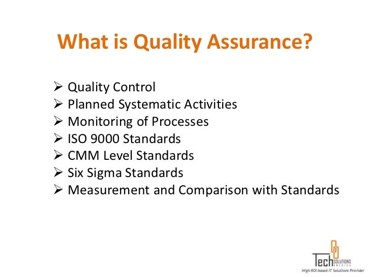 What is Quality Assurance? Quality Control Planned Systematic Activities Monitoring of Processes ISO 9000 Standards C...