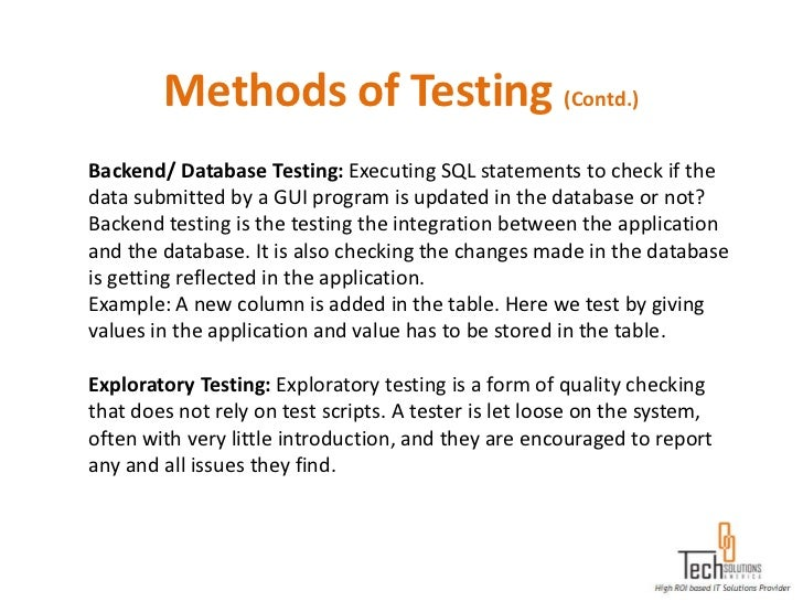 Methods of Testing (Contd.)Backend/ Database Testing: Executing SQL statements to check if thedata submitted by a GUI prog...