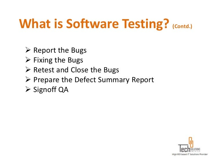 What is Software Testing? (Contd.)  Report the Bugs  Fixing the Bugs  Retest and Close the Bugs  Prepare the Defect Su...