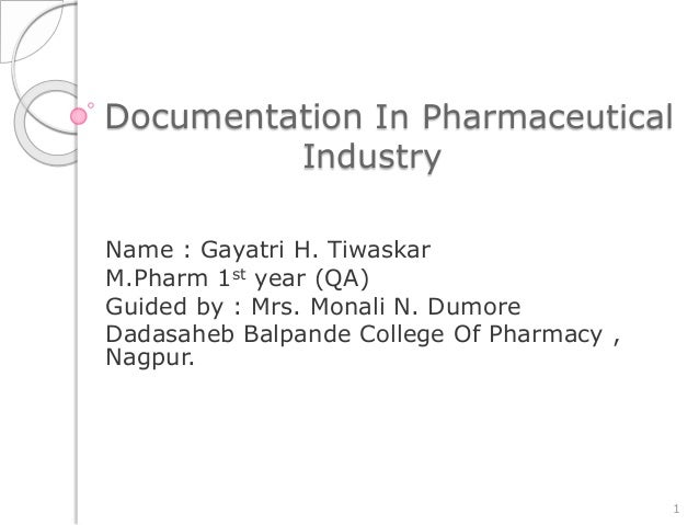 Documentation In Pharmaceutical Industry Name : Gayatri H. Tiwaskar M.Pharm 1st year (QA) Guided by : Mrs. Monali N. Dumor...