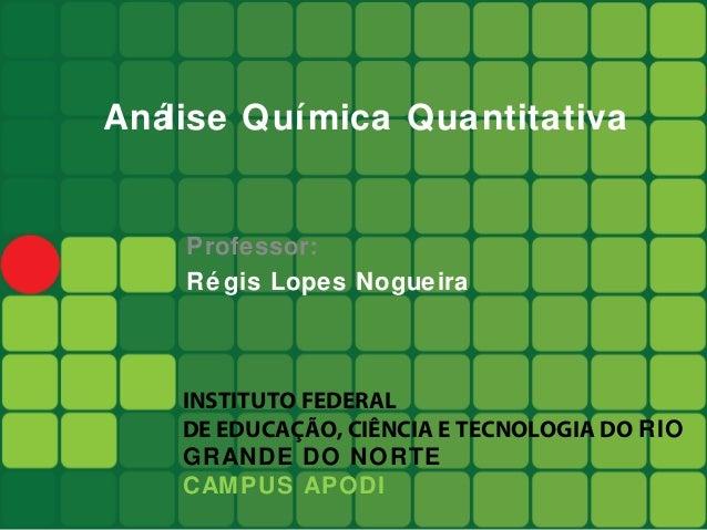 Análise Química Quantitativa    Professor:    Ré gis Lopes Nogueira    INSTITUTO FEDERAL    DE EDUCAÇÃO, CIÊNCIA E TECNOLO...