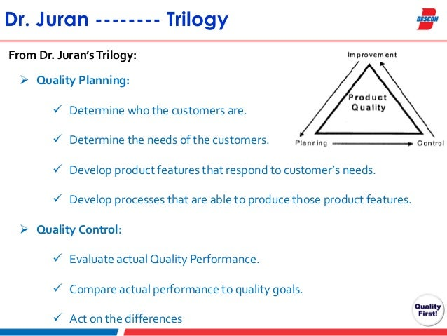 juran trilogy Juran's quality trilogy juran's quality trilogy consists of quality planning, quality control, and quality improvement quality planning provides a system that is capable of meeting.