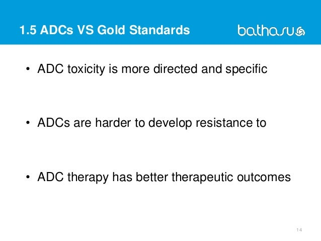 1.5 ADCs VS Gold Standards • ADC toxicity is more directed and specific • ADCs are harder to develop resistance to • ADC t...