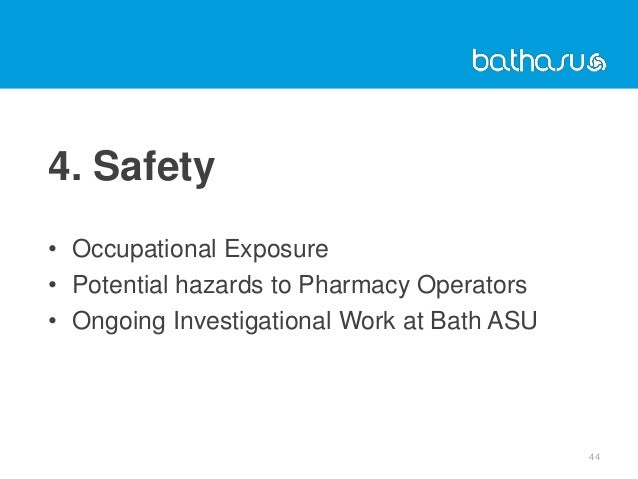 4. Safety • Occupational Exposure • Potential hazards to Pharmacy Operators • Ongoing Investigational Work at Bath ASU 44