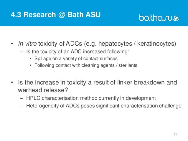 4.3 Research @ Bath ASU • in vitro toxicity of ADCs (e.g. hepatocytes / keratinocytes) – Is the toxicity of an ADC increas...