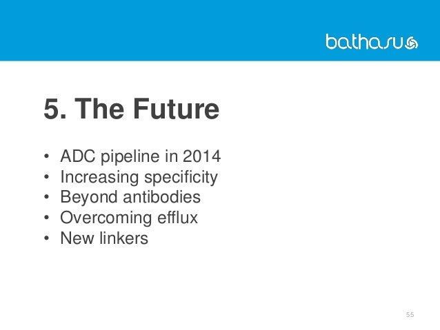 5. The Future • ADC pipeline in 2014 • Increasing specificity • Beyond antibodies • Overcoming efflux • New linkers 55
