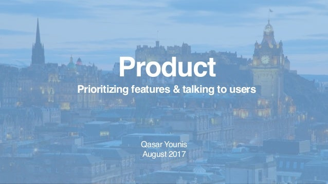 Product Prioritizing features & talking to users Qasar Younis August 2017