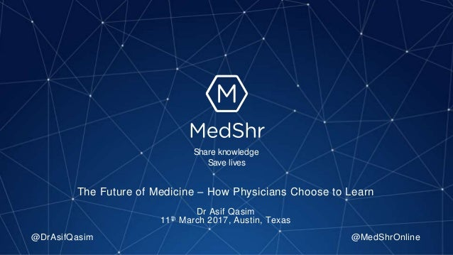 The Future of Medicine – How Physicians Choose to Learn Dr Asif Qasim 11th March 2017, Austin, Texas @DrAsifQasim @MedShrO...