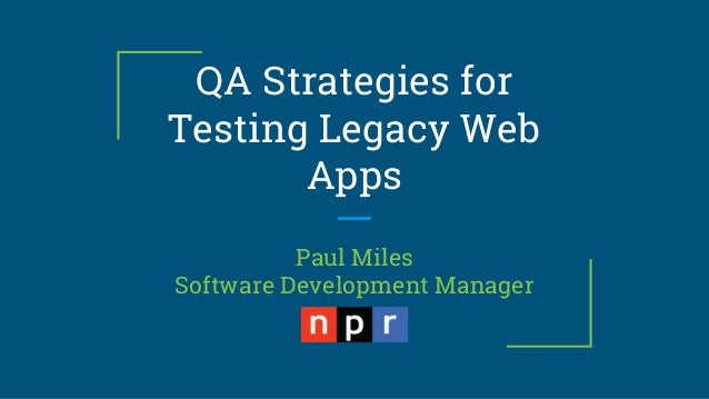QA Strategies for Testing Legacy Web Apps Paul Miles Software Development Manager