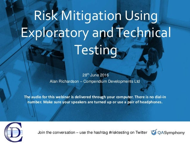Risk Mitigation Using Exploratory andTechnical Testing 28th June 2016 Alan Richardson – Compendium Developments Ltd Join t...