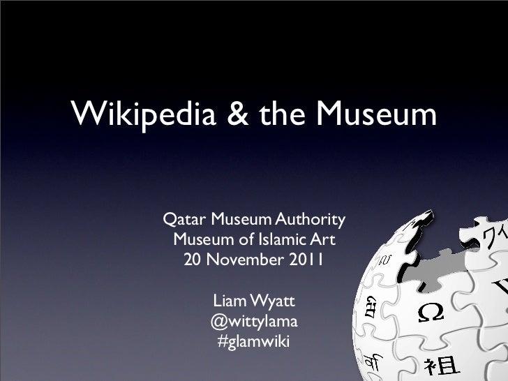 Wikipedia & the Museum     Qatar Museum Authority      Museum of Islamic Art       20 November 2011          Liam Wyatt   ...