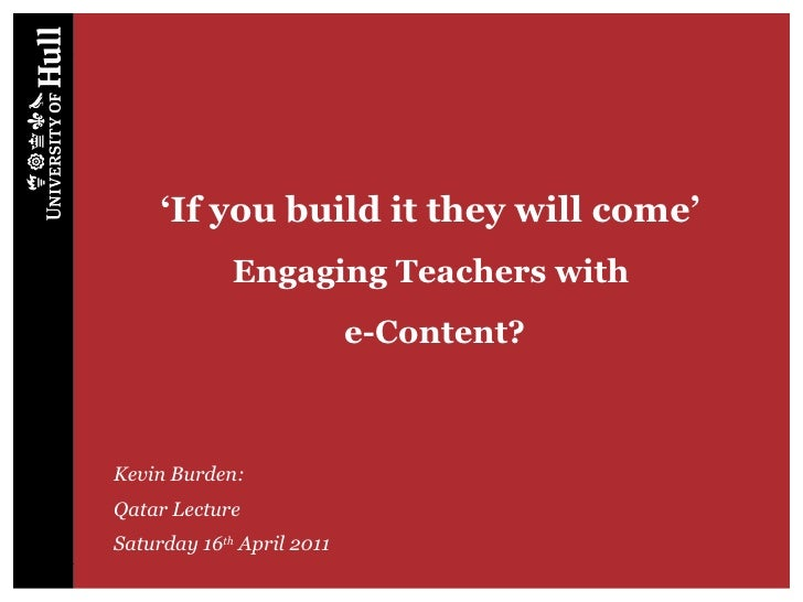 ' If you build it they will come'  Engaging Teachers with  e-Content? Kevin Burden: Qatar Lecture Saturday 16 th  April 2011