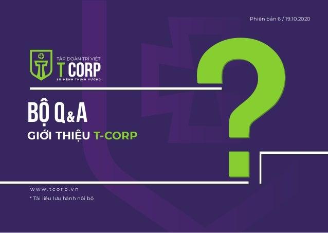 BỘ Q A GIỚI THIỆU T-CORP w w w . t c o r p . v n Phiên bản 6 / 19.10.2020 * Tài liệu lưu hành nội bộ &