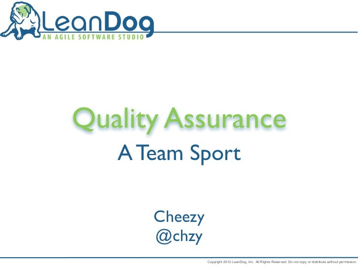 Quality Assurance   A Team Sport      Cheezy      @chzy               Copyright 2012 LeanDog, Inc. All Rights Reserved. Do...