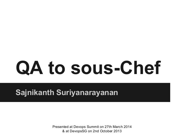 QA to sous-Chef Sajnikanth Suriyanarayanan Presented at Devops Summit on 27th March 2014 & at DevopsSG on 2nd October 2013