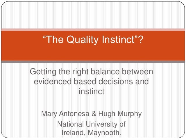 """The Quality Instinct""? Getting the right balance between evidenced based decisions and instinct Mary Antonesa & Hugh Murp..."