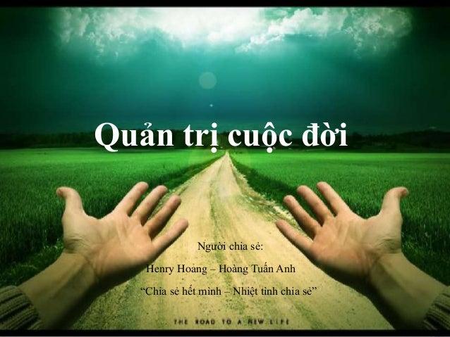 """Quản trị cuộc đời Henry Hoang – Hoàng Tuấn Anh Người chia sẻ: """"Chia sẻ hết mình – Nhiệt tình chia sẻ"""""""
