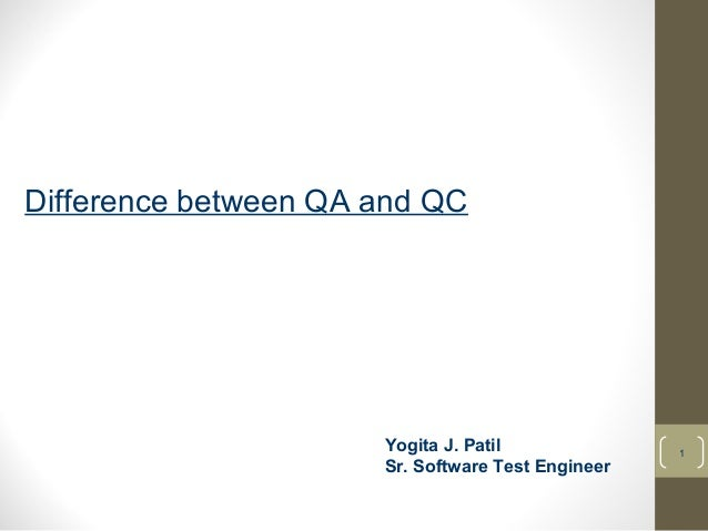 1  Difference between QA and QC  Yogita J. Patil  Sr. Software Test Engineer