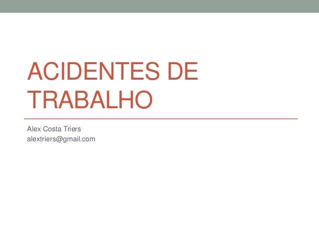 ACIDENTES DE TRABALHO Alex Costa Triers alextriers@gmail.com