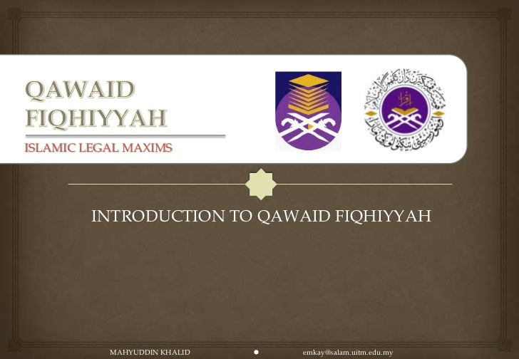 ISLAMIC LEGAL MAXIMS         INTRODUCTION TO QAWAID FIQHIYYAH           MAHYUDDIN KHALID      emkay@salam.uitm.edu.my