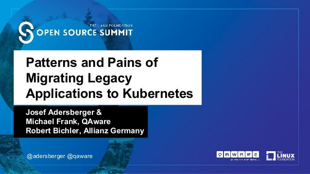 Patterns and Pains of Migrating Legacy Applications to Kubernetes Josef Adersberger & Michael Frank, QAware Robert Bichler...