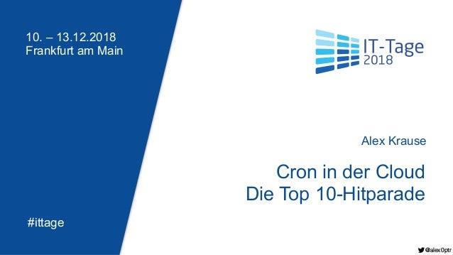 10. – 13.12.2018 Frankfurt am Main #ittage Cron in der Cloud Die Top 10-Hitparade Alex Krause @alex0ptr @alex0ptr