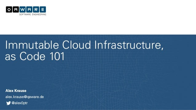Alex Krause alex.krause@qaware.de @alex0ptr Immutable Cloud Infrastructure, as Code 101