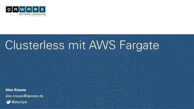 Alex Krause alex.krause@qaware.de @alex0ptr Clusterless mit AWS Fargate
