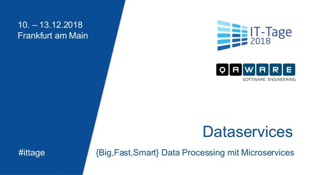 10. – 13.12.2018 Frankfurt am Main #ittage Dataservices {Big,Fast,Smart} Data Processing mit Microservices