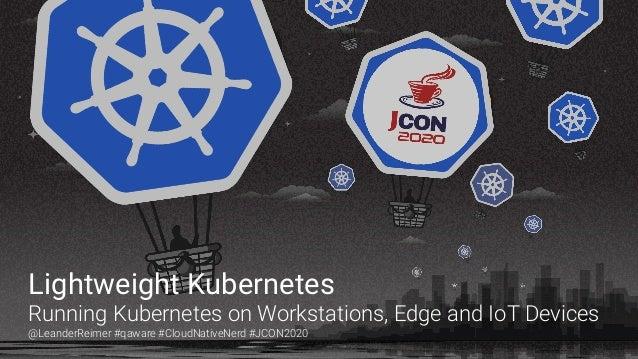 Lightweight Kubernetes Running Kubernetes on Workstations, Edge and IoT Devices @LeanderReimer #qaware #CloudNativeNerd #J...