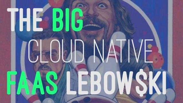 THE BIG CLOUD NATIVE FAAS LEBOW$KI