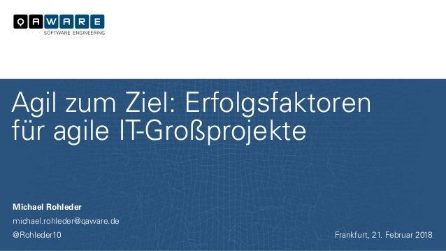 Michael Rohleder michael.rohleder@qaware.de @Rohleder10 Agil zum Ziel: Erfolgsfaktoren für agile IT-Großprojekte Frankfurt...