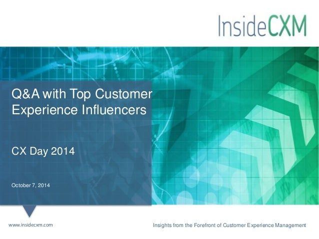 Q&A with Top Customer  Experience Influencers  CX Day 2014  October 7, 2014  Insights from the Forefront of Customer www.i...