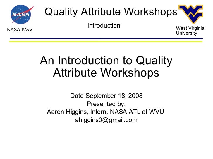 Quality Attribute Workshops NASA IV&V West Virginia University Introduction An Introduction to Quality Attribute Workshops...