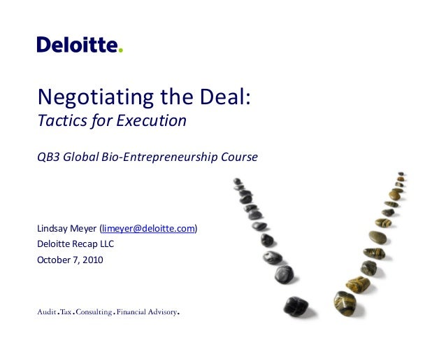 Negotiating the Deal: Tactics for Execution QB3 Global Bio-Entrepreneurship Course  Lindsay Meyer (limeyer@deloitte.com) D...