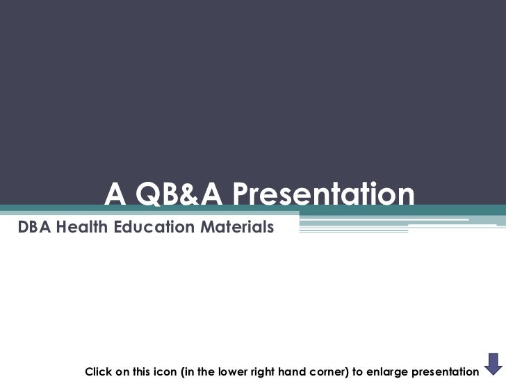A QB&A PresentationDBA Health Education Materials       Click on this icon (in the lower right hand corner) to enlarge pre...