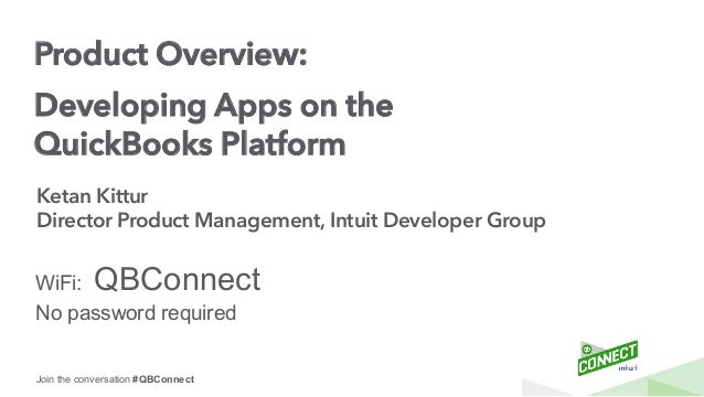 Join the conversation #QBConnect Product Overview: Developing Apps on the  QuickBooks Platform Ketan Kittur ...