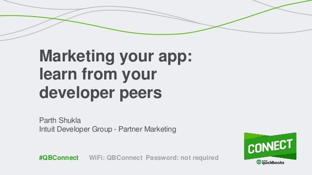 Parth Shukla Intuit Developer Group - Partner Marketing Marketing your app: learn from your developer peers WiFi: QBConnec...
