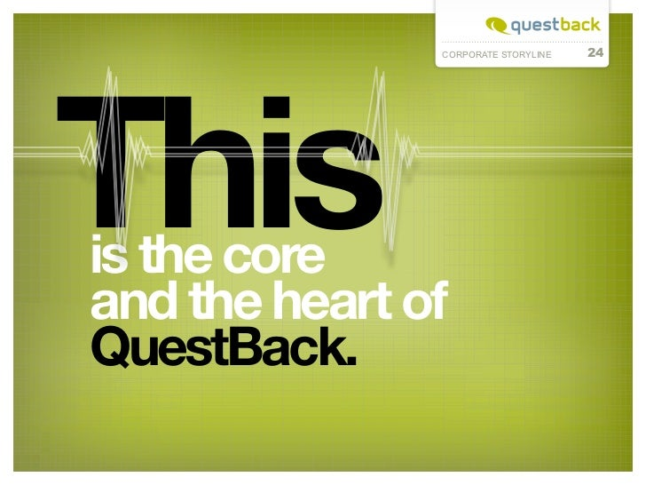 24This               CORPORATE STORYLINEs the coreiand the heart ofQuestBack.