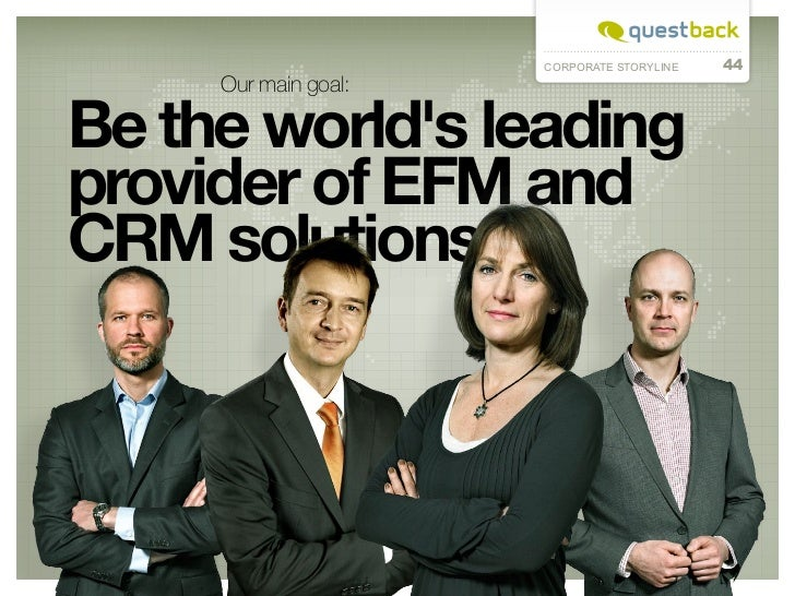 CORPORATE STORYLINE   44     Our main goal:Be the worlds leadingprovider of EFM andCRM solutions