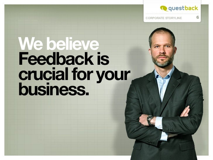 CORPORATE STORYLINE   6We believeFeedback iscrucial for yourbusiness.