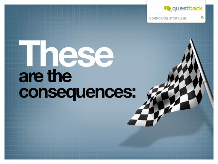 CORPORATE STORYLINE   9Theseare theconsequences: