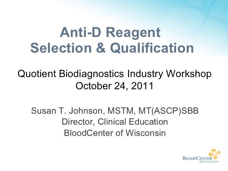 Anti-D Reagent  Selection & Qualification <ul><li>Susan T. Johnson, MSTM, MT(ASCP)SBB </li></ul><ul><li>Director, Clinical...