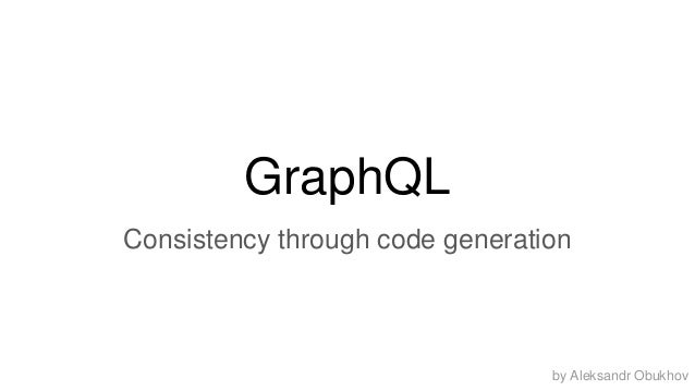 GraphQL Consistency through code generation by Aleksandr Obukhov