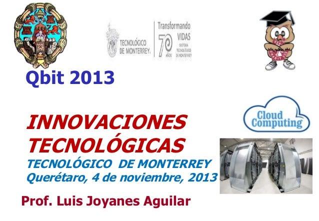 Qbit 2013  INNOVACIONES TECNOLÓGICAS  TECNOLÓGICO DE MONTERREY Querétaro, 4 de noviembre, 2013  Prof. Luis Joyanes Aguilar...