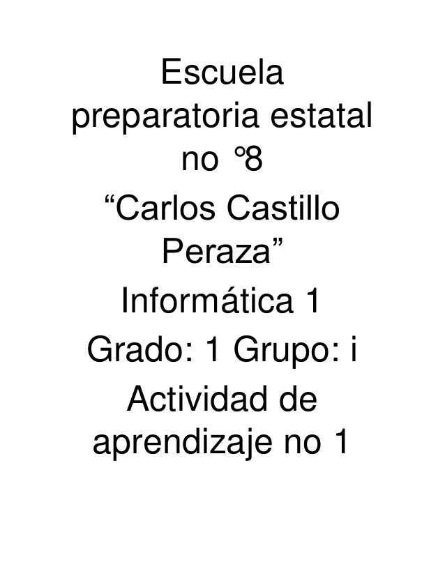 """Escuela preparatoria estatal no °8 """"Carlos Castillo Peraza"""" Informática 1 Grado: 1 Grupo: i Actividad de aprendizaje no 1"""