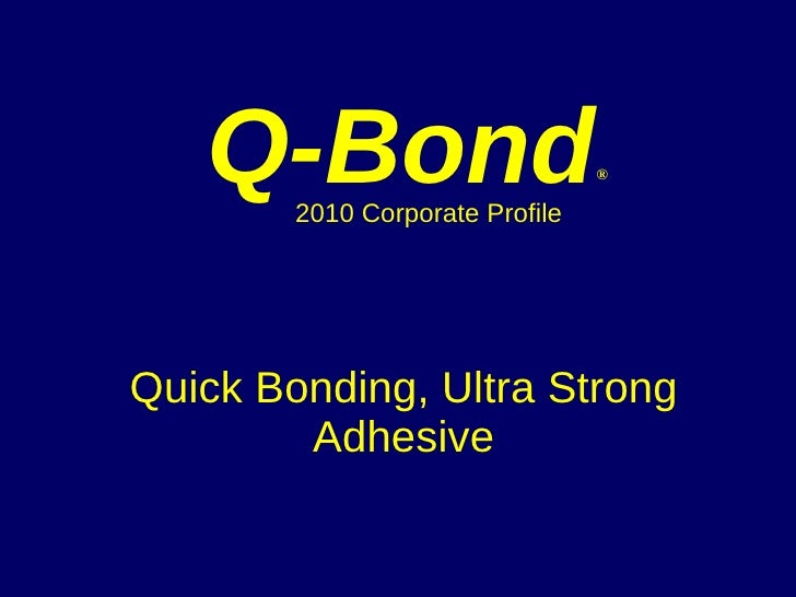 Quick Bonding, Ultra Strong Adhesive Q-Bond ®   2010 Corporate Profile